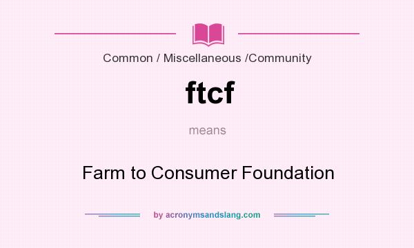 What does ftcf mean? It stands for Farm to Consumer Foundation