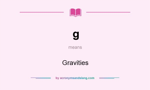 What does g mean? It stands for Gravities