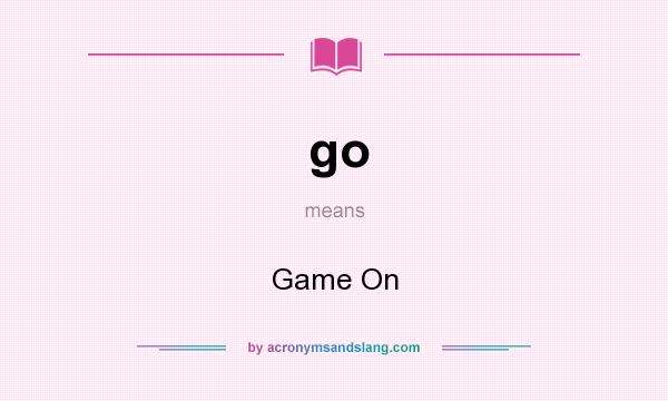 What does go mean? It stands for Game On