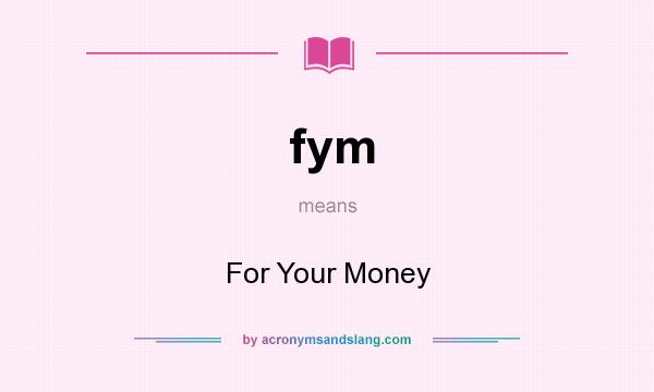 What does fym mean? It stands for For Your Money