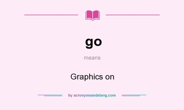 What does go mean? It stands for Graphics on