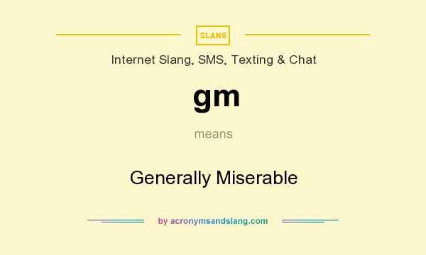 What does gm mean? It stands for Generally Miserable