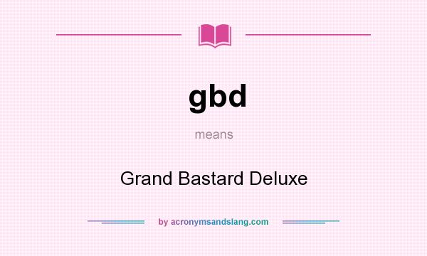 What does gbd mean? It stands for Grand Bastard Deluxe
