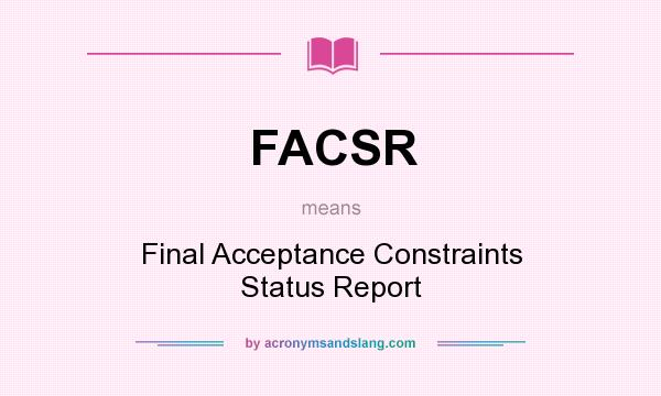 What does FACSR mean? It stands for Final Acceptance Constraints Status Report