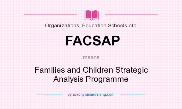 What does FACSAP mean? It stands for Families and Children Strategic Analysis Programme