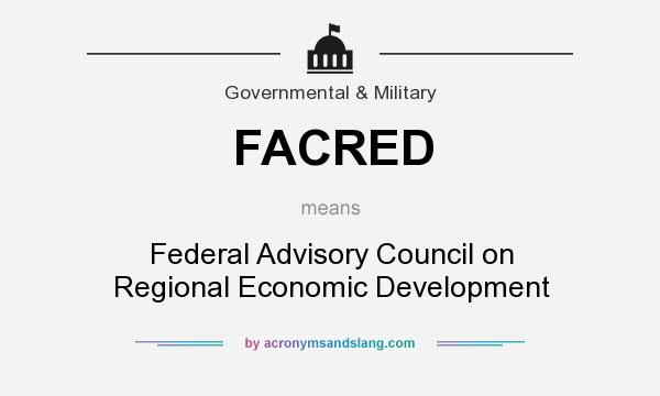 What does FACRED mean? It stands for Federal Advisory Council on Regional Economic Development