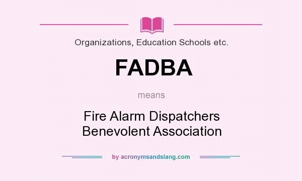 What does FADBA mean? It stands for Fire Alarm Dispatchers Benevolent Association