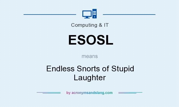 What does ESOSL mean? It stands for Endless Snorts of Stupid Laughter