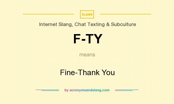 What does F-TY mean? It stands for Fine-Thank You