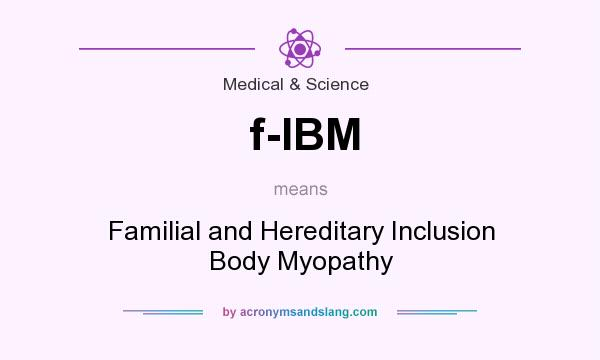 What does f-IBM mean? It stands for Familial and Hereditary Inclusion Body Myopathy