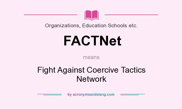 What does FACTNet mean? It stands for Fight Against Coercive Tactics Network