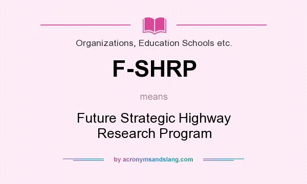 What does F-SHRP mean? It stands for Future Strategic Highway Research Program