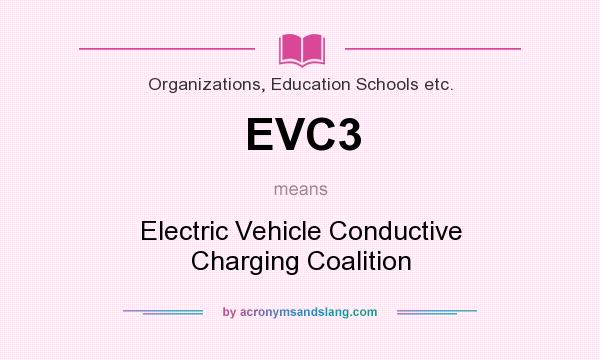What does EVC3 mean? It stands for Electric Vehicle Conductive Charging Coalition