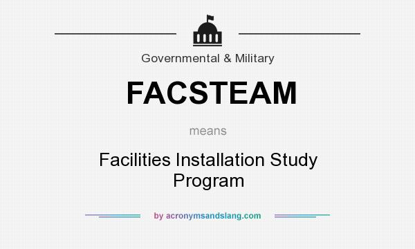 What does FACSTEAM mean? It stands for Facilities Installation Study Program