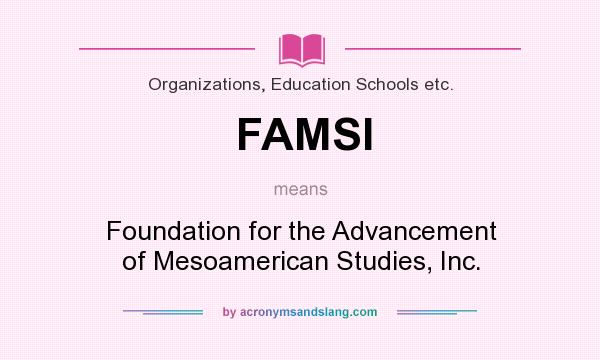 What does FAMSI mean? It stands for Foundation for the Advancement of Mesoamerican Studies, Inc.