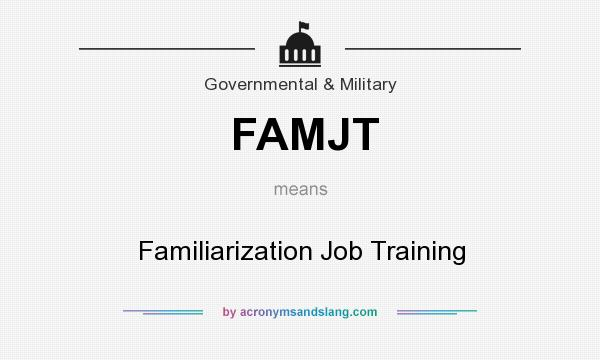 What does FAMJT mean? It stands for Familiarization Job Training