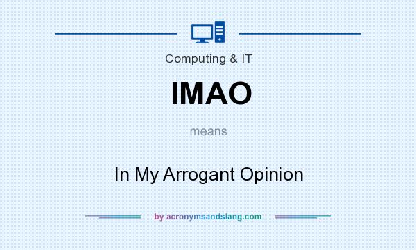 What does IMAO mean? It stands for In My Arrogant Opinion