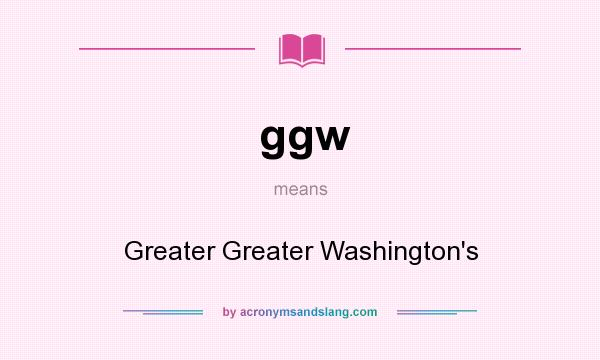 What does ggw mean? It stands for Greater Greater Washington`s