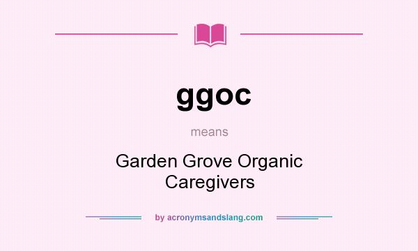 What does ggoc mean? It stands for Garden Grove Organic Caregivers