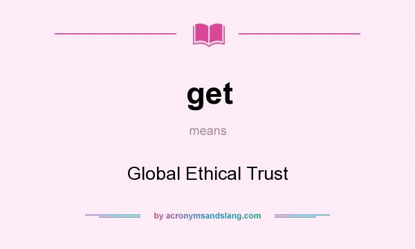 What does get mean? It stands for Global Ethical Trust