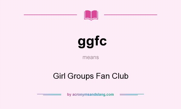 What does ggfc mean? It stands for Girl Groups Fan Club