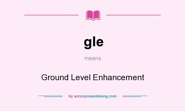 What does gle mean? It stands for Ground Level Enhancement
