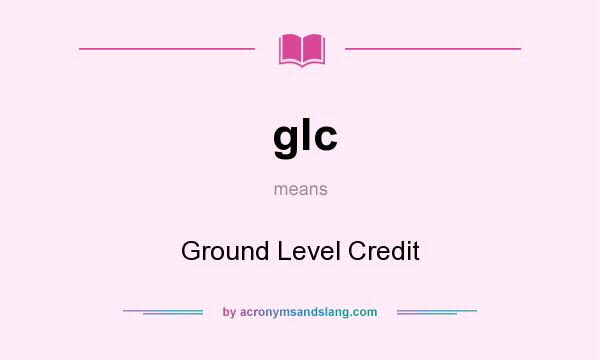 What does glc mean? It stands for Ground Level Credit