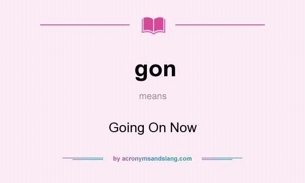 What does gon mean? It stands for Going On Now