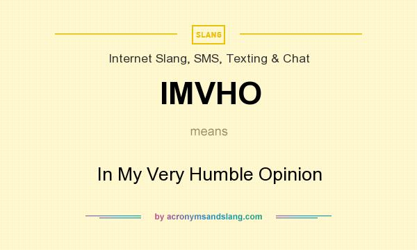 What does IMVHO mean? It stands for In My Very Humble Opinion