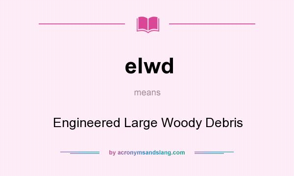 What does elwd mean? It stands for Engineered Large Woody Debris