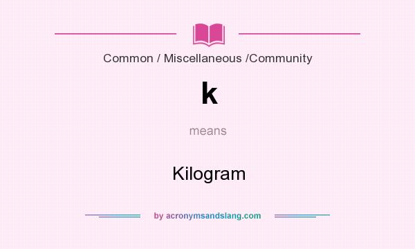 What does k mean? It stands for Kilogram
