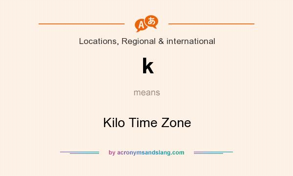 What does k mean? It stands for Kilo Time Zone