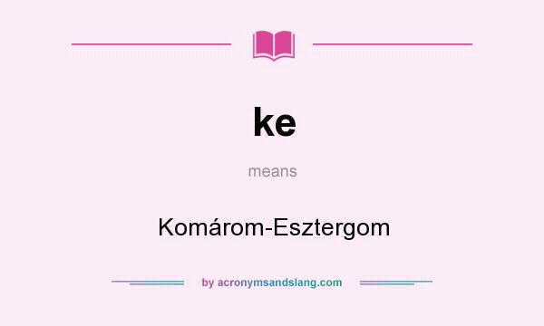 What does ke mean? It stands for Komárom-Esztergom