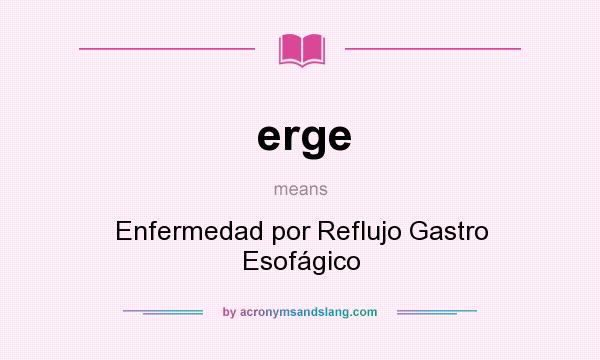 What does erge mean? It stands for Enfermedad por Reflujo Gastro Esofágico
