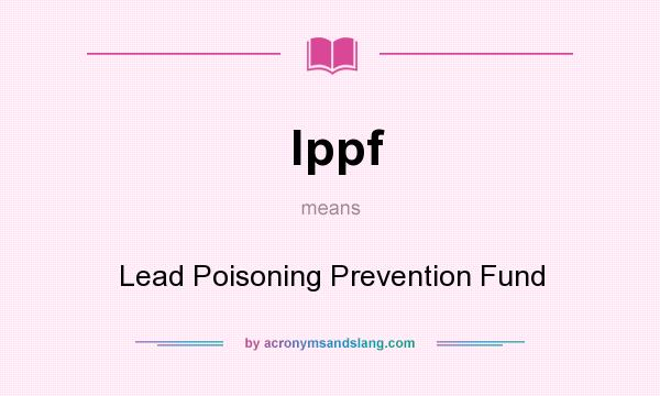 What does lppf mean? It stands for Lead Poisoning Prevention Fund