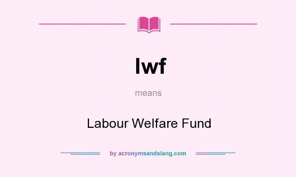 What does lwf mean? It stands for Labour Welfare Fund