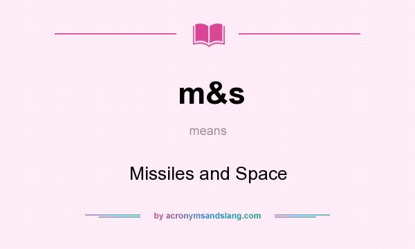 What does m&s mean? It stands for Missiles and Space