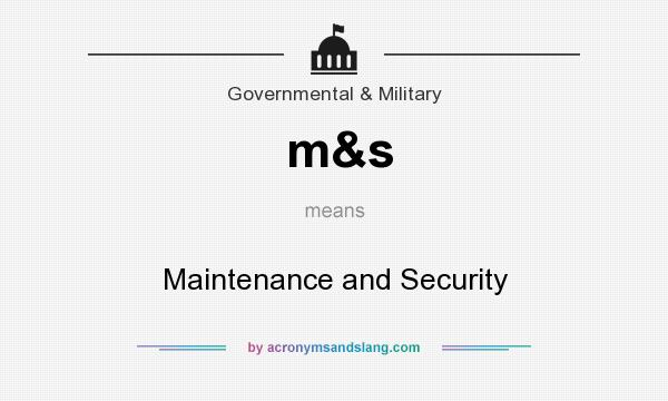 What does m&s mean? It stands for Maintenance and Security
