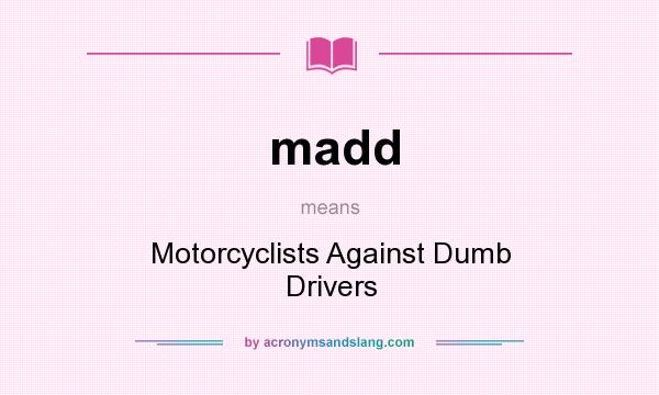 What does madd mean? It stands for Motorcyclists Against Dumb Drivers