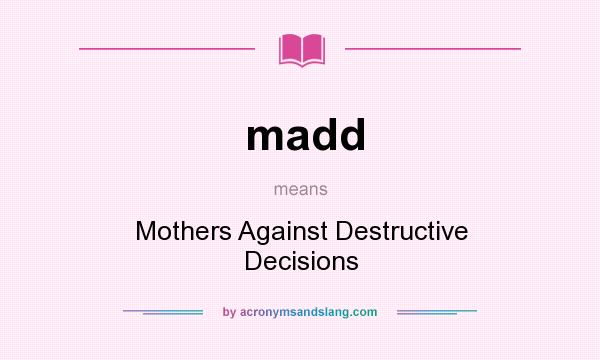 What does madd mean? It stands for Mothers Against Destructive Decisions