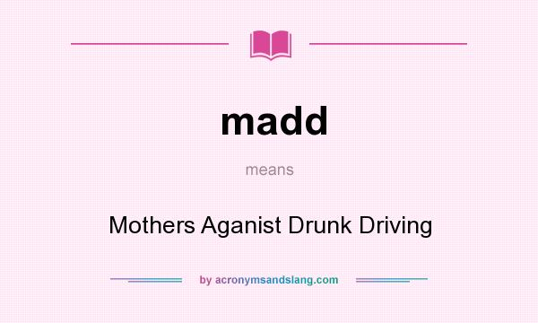 What does madd mean? It stands for Mothers Aganist Drunk Driving
