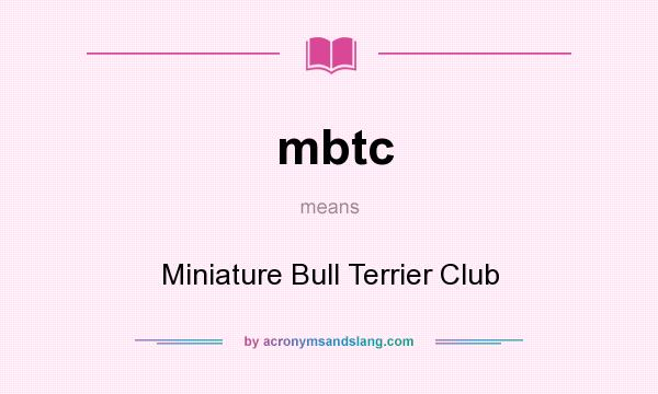 What does mbtc mean? It stands for Miniature Bull Terrier Club