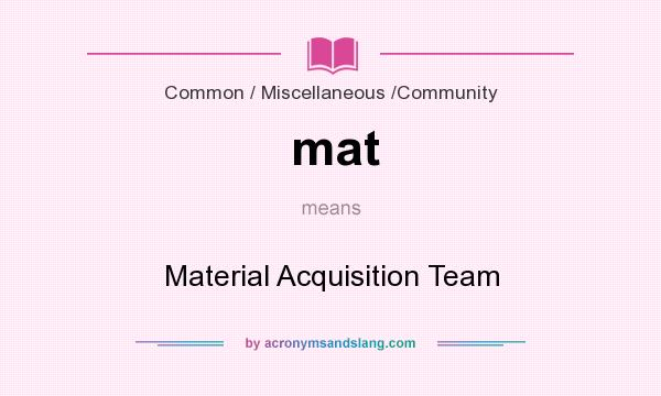 What does mat mean? It stands for Material Acquisition Team