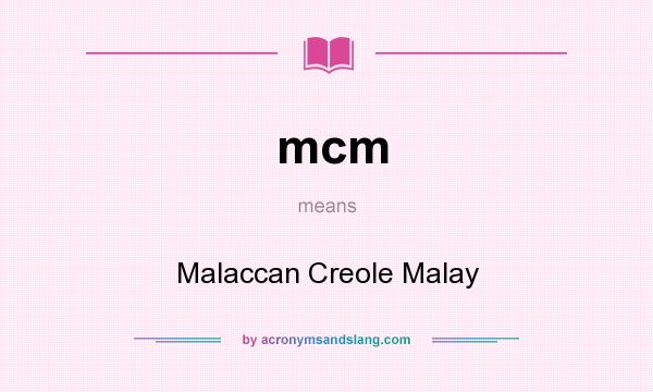 What does mcm mean? It stands for Malaccan Creole Malay