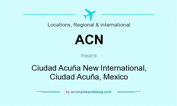 What does ACN mean? It stands for Ciudad Acuña New International, Ciudad Acuña, Mexico