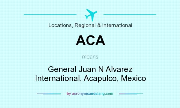 What does ACA mean? It stands for General Juan N Alvarez International, Acapulco, Mexico