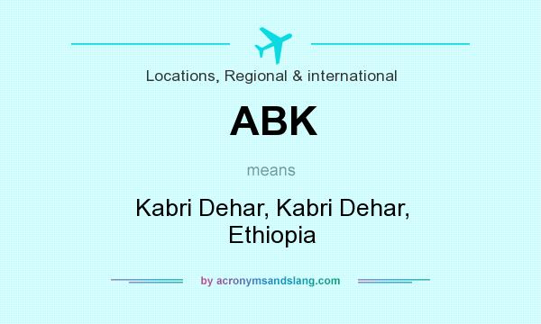 What does ABK mean? It stands for Kabri Dehar, Kabri Dehar, Ethiopia