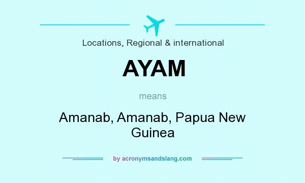What does AYAM mean? It stands for Amanab, Amanab, Papua New Guinea