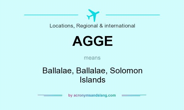 What does AGGE mean? It stands for Ballalae, Ballalae, Solomon Islands