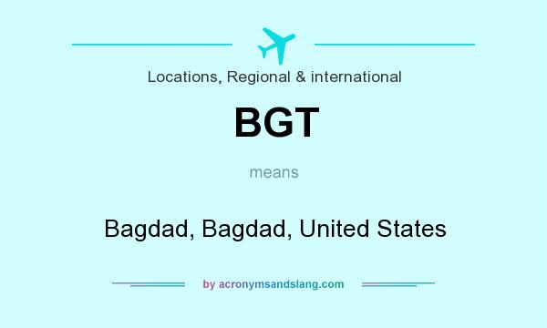 What does BGT mean? It stands for Bagdad, Bagdad, United States